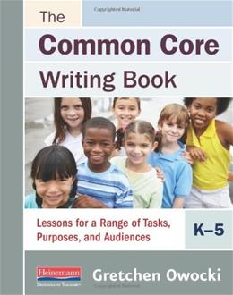 Common Core Writing Book, K-5: Lessons for a Range of Tasks, Purposes, and Audiences, by Owocki 9780325048055