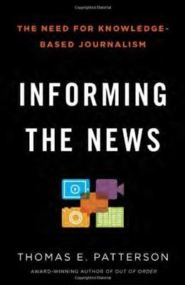 Informing the News: The Need for Knowledge-Based Journalism, by Patterson 9780345806604