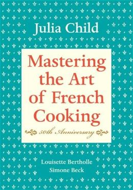 Mastering the Art of French Cooking, by Child, 40th Anniversary, Volume 1 9780375413407