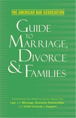 American Bar Association Guide to Marriage, Divorce and Families: Everything You Need to Know About the Law and Marriage, Domestic Partnerships, and Child Custody and Support, by American Bar Association 9780375721380