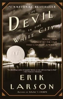 Devil in the White City: Murder, Magic, and Madness at the Fair That Changed America, by Larson 9780375725609