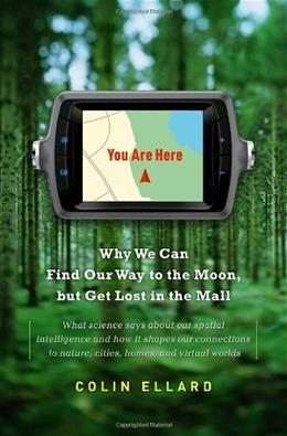 You Are Here: Why We Can Find Our Way to the Moon, but Get Lost in the Mall, by Ellard 9780385528061