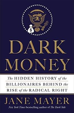 Dark Money: The Hidden History of the Billionaires Behind the Rise of the Radical Right 9780385535595