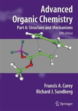 Advanced Organic Chemistry, by Carey, 5th Edition, Part A: Structure and Mechanisms 9780387683461