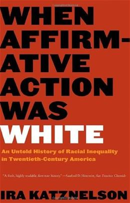 When Affirmative Action Was White: An Untold History of Racial Inequality in 20th Century America, by Katznelson 9780393328516