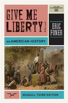 Give Me Liberty! An American History, by Foner, 3rd Seagull Edition, Volume 1: To 1877 9780393911909