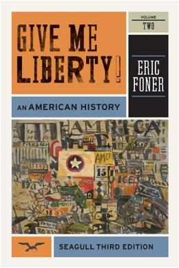 Give Me Liberty! An American History, by Foner, 3rd Seagull Edition, Volume 2: From 1865 9780393911916