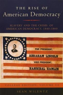 Rise of American Democracy: Slavery and the Crisis of American Democracy, by Wilentz, 1840-1860: College Edition, Volume 3 9780393930085