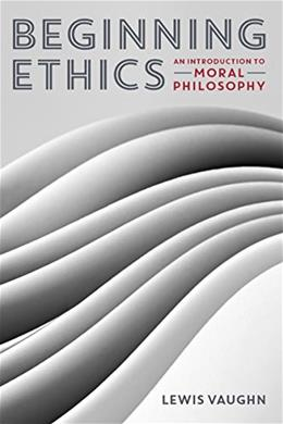 Beginning Ethics: An Introduction to Moral Philosophy, by Vaughn 9780393937909