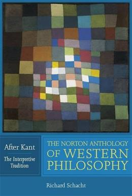 The Norton Anthology of Western Philosophy: After Kant (Vol. The Interpretive Tradition) 9780393974683