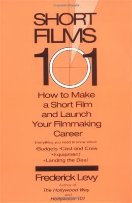 Short Films 101: How to Make a Short and Launch Your Filmmaking Career 9780399529498