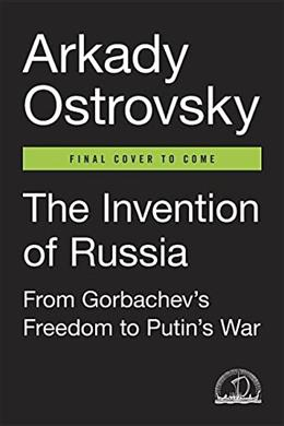 The Invention of Russia: From Gorbachevs Freedom to Putins War 9780399564161
