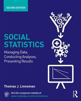 Social Statistics: Managing Data, Conducting Analyses, Presenting Results, by Linneman, 2nd Edition 9780415661478