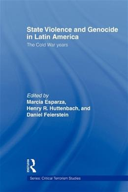 State Violence and Genocide in Latin America: The Cold War Years (Critical Terrorism Studies) 9780415664578