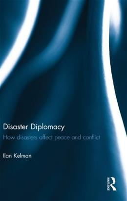 Disaster Diplomacy: How Disasters Affect Peace and Conflict, by Kelman 9780415679930