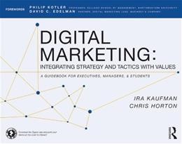 Digital Marketing: Integrating Strategy and Tactics with Values, A Guidebook for Executives, Managers, and Students, by Kaufman 9780415716758