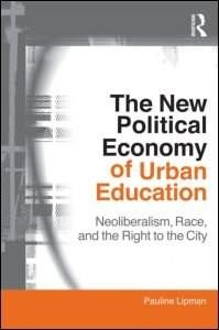 New Political Economy of Urban Education: Neoliberalism, Race, and the Right to the City, by Lipman 9780415802246