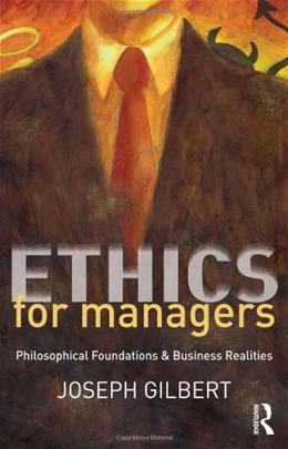 Ethics for Managers: Philosophical Foundations and Business Realities, by Gilbert 9780415807098