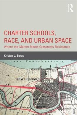 Charter Schools, Race, and Urban Space: Where the Market  Meets Grassroots Resistance, by Buras 9780415814621