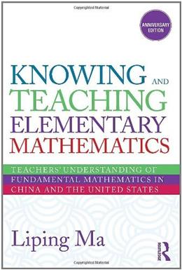 Knowing and Teaching Elementary Mathematics: Teachers Understanding of Fundamental Mathematics in China and the United States, by Ma, 2nd Edition 9780415873840