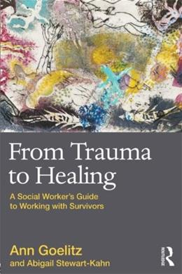 From Trauma to Healing: A Social Workers Guide to Working with Survivors, by Goelitz 9780415874175