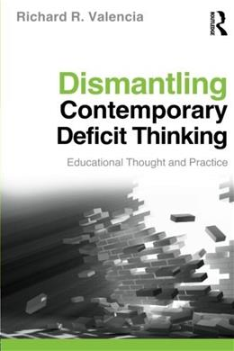 Dismantling Contemporary Deficit Thinking: Educational Thought and Practice, by Valencia 9780415877107