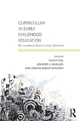Curriculum in Early Childhood Education: Re-examined, Rediscovered, Renewed, by File 9780415881111