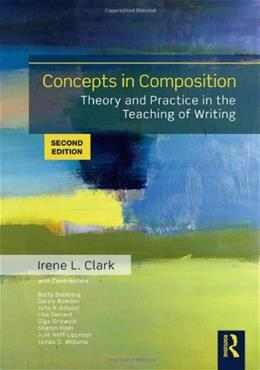 Concepts in Composition: Theory and Practice in the Teaching of Writing, by Clark, 2nd Edition 9780415885164