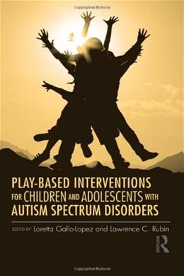 Play-Based Interventions for Children and Adolescents with Autism Spectrum Disorders, by Gallo-Lopez 9780415890755