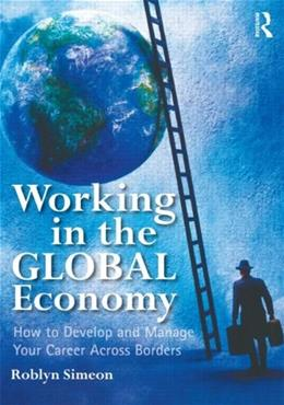 Working in the Global Economy: How to Develop and Manage Your Career Across Borders, by Simeon 9780415891318