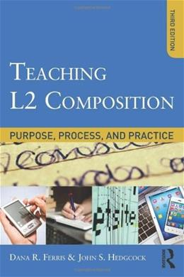 Teaching L2 Composition: Purpose, Process, and Practice, by Ferris, 3rd Edition 9780415894722