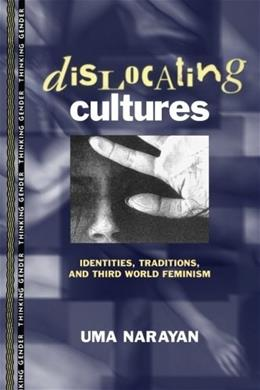 Dislocating Cultures: Identities, Traditions, and Third World Feminism, by Narayan 9780415914192