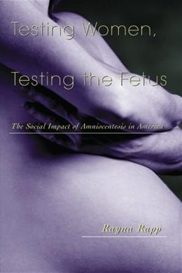 Testing Women, Testing the Fetus: The Social Impact of Amniocentesis in America, by Rapp 9780415916455