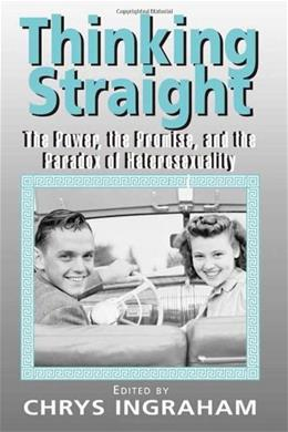 Thinking Straight: The Power, Promise and Paradox of Heterosexuality, by Ingraham 9780415932738