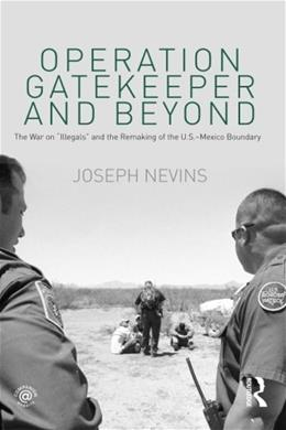 Operation Gatekeeper and Beyond: The War on Illegals and the Remaking of the US Mexico Boundary, by Nevins, 2nd Edition 9780415996945