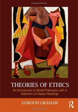 Theories of Ethics: An Introduction to Moral Philosophy with a Selection of Classic Readings, by Graham 9780415999472