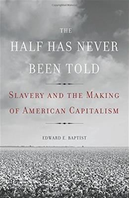 Half Has Never Been Told: Slavery and the Making of American Capitalism, by Baptist 9780465002962