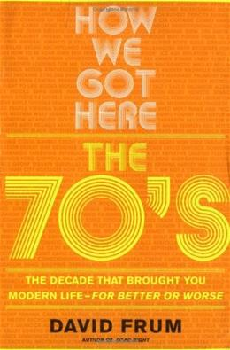 How We Got Here: The 70s The Decade That Brought You Modern Life -- For Better Or Worse 9780465041961