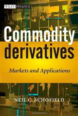 Commodity Derivatives: Markets and Applications, by Schofield 9780470019108