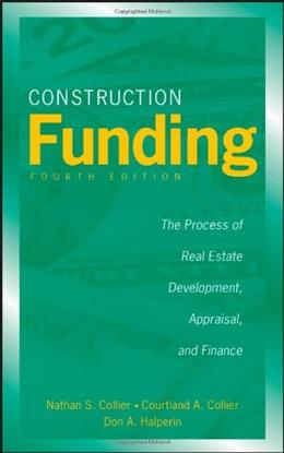 Construction Funding: The Process of Real Estate Development, Appraisal, and Finance, by Collier, 4th Edition 9780470037317