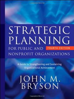 Strategic Planning for Public and Nonprofit Organizations: A Guide to Strengthening and Sustaining Organizational Achievement 4 9780470392515