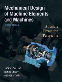 Mechanical Design of Machine Elements and Machines: A Failure Prevention Perspective, by Collins, 2nd Edition 9780470413036