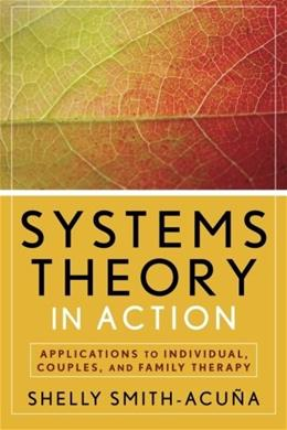 Systems Theory in Action: Applications to Individual, Couple, and Family Therapy, by Smith-Acuna 9780470475829