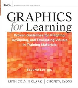 Graphics for Learning: Proven Guidelines for Planning, Designing, and Evaluating Visuals in Training Materials, by Clark , 2nd Edition 9780470547441