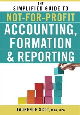 Simplified Guide to Not-for-Profit Accounting, Formation and Reporting, by Scot 9780470575444