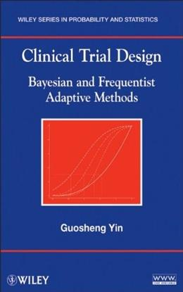 Clinical Trial Design: Bayesian and Frequentist Adaptive Methods, by Yin 9780470581711