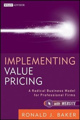 Implementing Value Pricing: A Radical Business Model for Professional Firms, by Baker 9780470584613