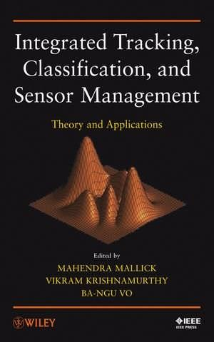 Integrated Tracking, Classification, and Sensor Management: Theory and Applications 9780470639054