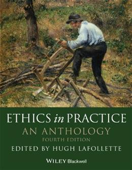 Ethics in Practice: An Anthology, by Lafollette, 4th Edition 9780470671832