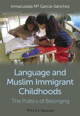 Language and Muslim Immigrant Childhoods: The Politics of Belonging (Wiley Blackwell Studies in Discourse and Culture) 1 9780470673331